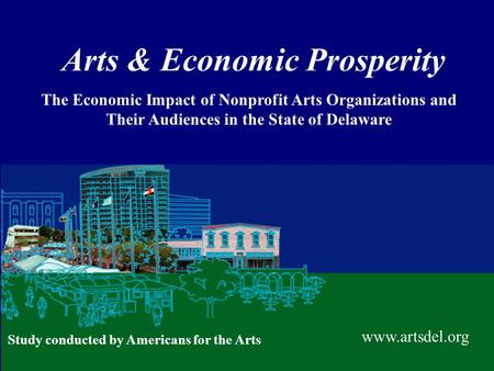 Arts & Economic Prosperity The Economic Impact of Nonprofit Arts Organizations and Their Audiences in the State of Delaware www.artsdel.org Study conducted.