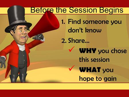 Before the Session Begins 1.Find someone you don't know 2.Share… WHY you chose this session WHAT you hope to gain.