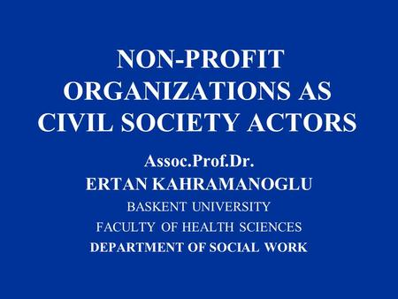 NON-PROFIT ORGANIZATIONS AS CIVIL SOCIETY ACTORS Assoc.Prof.Dr. ERTAN KAHRAMANOGLU BASKENT UNIVERSITY FACULTY OF HEALTH SCIENCES DEPARTMENT OF SOCIAL WORK.