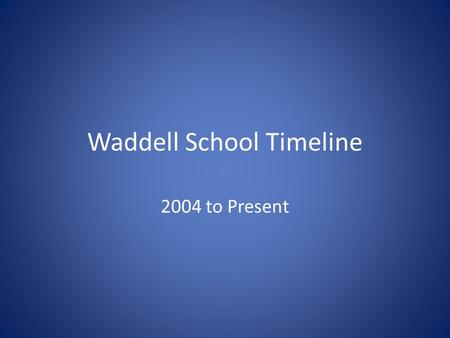 Waddell School Timeline 2004 to Present. City School Board begins planning for improved school facilities 2004.