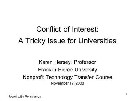 1 Conflict of Interest: A Tricky Issue for Universities Karen Hersey, Professor Franklin Pierce University Nonprofit Technology Transfer Course November.