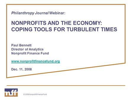 © 2008 Nonprofit Finance Fund Philanthropy Journal Webinar: NONPROFITS AND THE ECONOMY: COPING TOOLS FOR TURBULENT TIMES Paul Bennett Director of Analytics.
