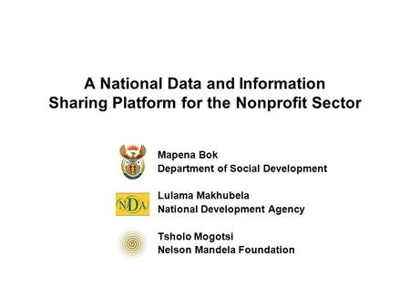 A National Data and Information Sharing Platform for the Nonprofit Sector Mapena Bok Department of Social Development Lulama Makhubela National Development.