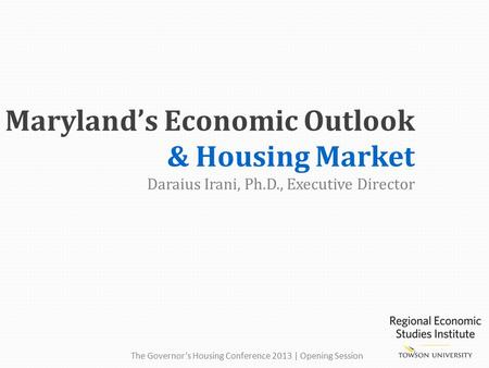 Maryland's Economic Outlook & Housing Market Daraius Irani, Ph.D., Executive Director The Governor's Housing Conference 2013 | Opening Session.
