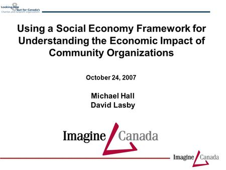 Michael Hall David Lasby October 24, 2007 Using a Social Economy Framework for Understanding the Economic Impact of Community Organizations.