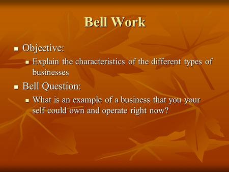 Bell Work Objective: Objective: Explain the characteristics of the different types of businesses Explain the characteristics of the different types of.