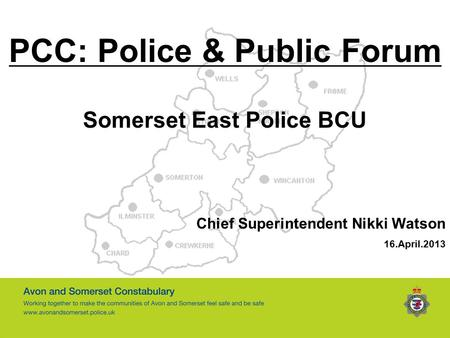 PCC: Police & Public Forum Somerset East Police BCU Chief Superintendent Nikki Watson 16.April.2013.