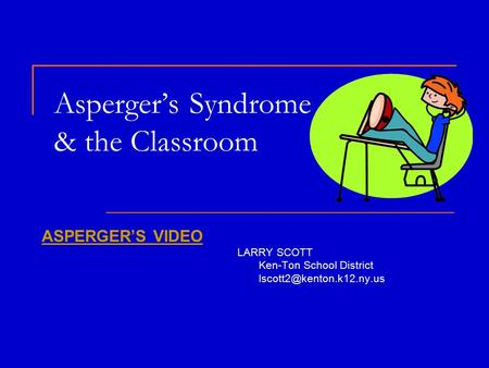 Asperger's Syndrome & the Classroom ASPERGER'S VIDEO LARRY SCOTT Ken-Ton School District