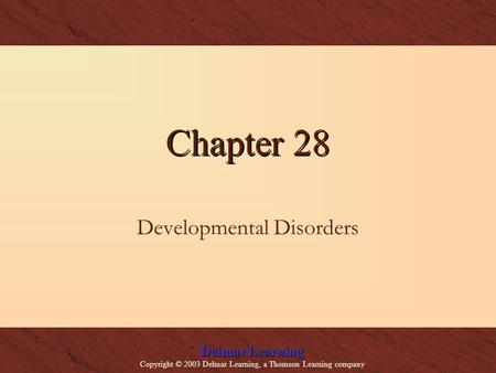 Delmar Learning Copyright © 2003 Delmar Learning, a Thomson Learning company Chapter 28 Developmental Disorders.