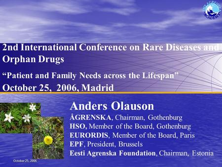 "October 25, 2006 2nd International Conference on Rare Diseases and Orphan Drugs ""Patient and Family Needs across the Lifespan"" October 25, 2006, Madrid."