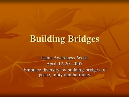 Building Bridges Islam Awareness Week April 12-20 2007 Embrace diversity by building bridges of peace, unity and harmony.