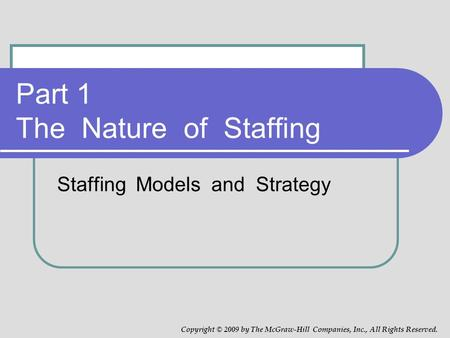 Part 1 The Nature of Staffing Staffing Models and Strategy Copyright © 2009 by The McGraw-Hill Companies, Inc., All Rights Reserved.