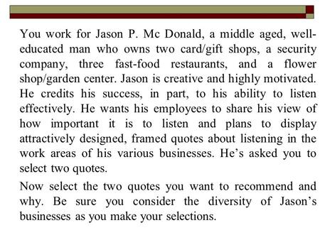 You work for Jason P. Mc Donald, a middle aged, well- educated man who owns two card/gift shops, a security company, three fast-food restaurants, and a.