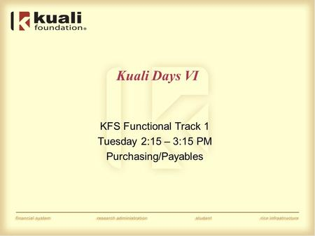Kuali Days VI KFS Functional Track 1 Tuesday 2:15 – 3:15 PM Purchasing/Payables.