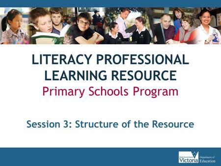 LITERACY PROFESSIONAL LEARNING RESOURCE Primary Schools Program Session 3: Structure of the Resource.