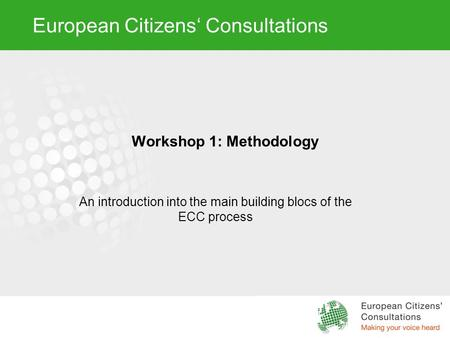 European Citizens' Consultations Workshop 1: Methodology An introduction into the main building blocs of the ECC process.