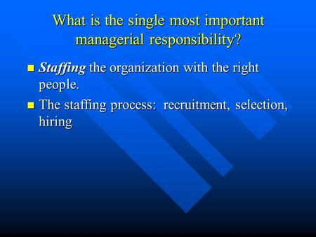 What is the single most important managerial responsibility? Staffing the organization with the right people. Staffing the organization with the right.
