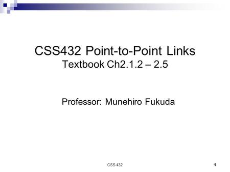 CSS 432 1 CSS432 Point-to-Point Links Textbook Ch2.1.2 – 2.5 Professor: Munehiro Fukuda.