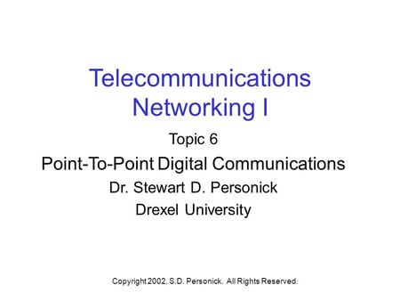 Copyright 2002, S.D. Personick. All Rights Reserved. Telecommunications Networking I Topic 6 Point-To-Point Digital Communications Dr. Stewart D. Personick.