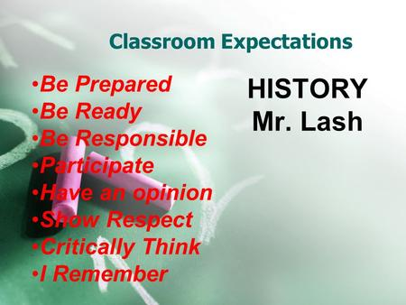 Classroom Expectations HISTORY Mr. Lash Be Prepared Be Ready Be Responsible Participate Have an opinion Show Respect Critically Think I Remember.