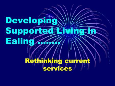 Developing Supported Living in Ealing …….. Rethinking current services.
