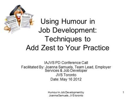 Humour in Job Development by Joanna Samuels, JVS toronto 1 Using Humour in Job Development: Techniques to Add Zest to Your Practice IAJVS PD Conference.