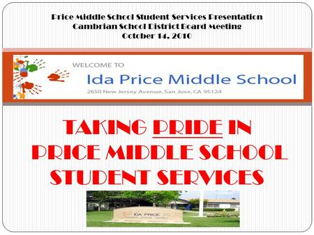 TAKING PRIDE IN PRICE MIDDLE SCHOOL STUDENT SERVICES Price Middle School Student Services Presentation Cambrian School District Board Meeting October 14,