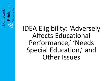 IDEA Eligibility: 'Adversely Affects Educational Performance,' 'Needs Special Education,' and Other Issues 1 Brink, LLC & Attorneys at Law Thomeczek.