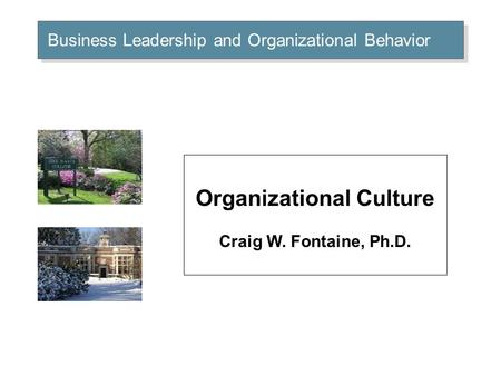Business Leadership and Organizational Behavior Organizational Culture Craig W. Fontaine, Ph.D.