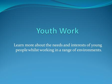 Learn more about the needs and interests of young people whilst working in a range of environments.