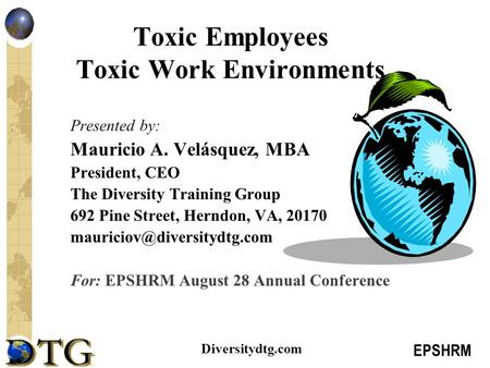 EPSHRM Diversitydtg.com Toxic Employees Toxic Work Environments Presented by: Mauricio A. Velásquez, MBA President, CEO The Diversity Training Group 692.
