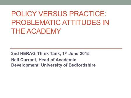 POLICY VERSUS PRACTICE: PROBLEMATIC ATTITUDES IN THE ACADEMY 2nd HERAG Think Tank, 1 st June 2015 Neil Currant, Head of Academic Development, University.