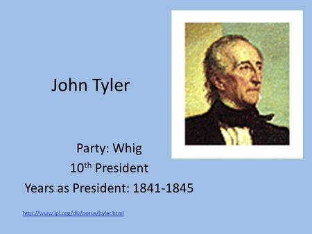 John Tyler Party: Whig 10 th President Years as President: 1841-1845
