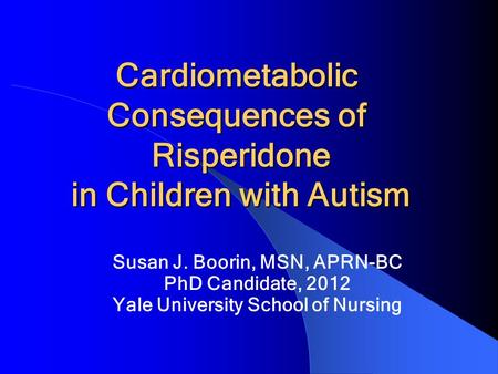 Cardiometabolic Consequences of Risperidone in Children with Autism Cardiometabolic Consequences of Risperidone in Children with Autism Susan J. Boorin,
