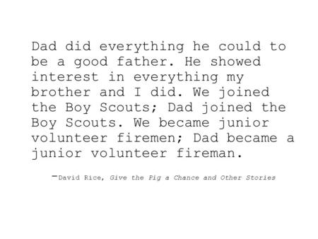 Dad did everything he could to be a good father. He showed interest in everything my brother and I did. We joined the Boy Scouts; Dad joined the Boy Scouts.