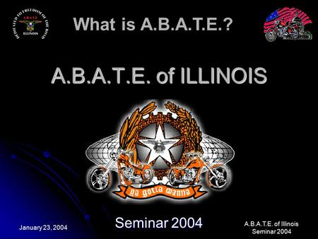 What is A.B.A.T.E.? A.B.A.T.E. of Illinois Seminar 2004 January 23, 2004 A.B.A.T.E. of ILLINOIS Seminar 2004.