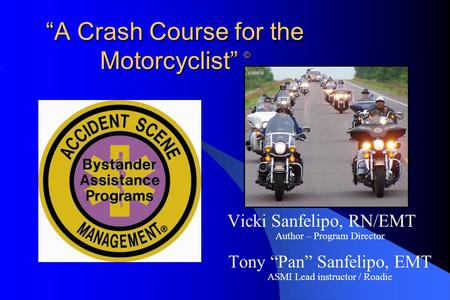 """A Crash Course for the Motorcyclist"" © Vicki Sanfelipo, RN/EMT Author – Program Director Tony ""Pan"" Sanfelipo, EMT ASMI Lead instructor / Roadie."