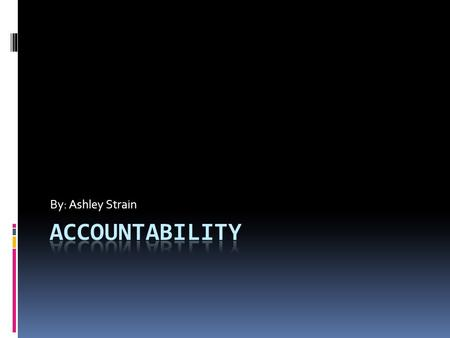 By: Ashley Strain. What is accountability?  Accountability is the acknowledgement of one's actions, decisions, and policies, assuming responsibility.