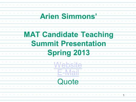 Arien Simmons' MAT Candidate Teaching Summit Presentation Spring 2013 Website E-Mail Quote 1.
