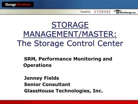 STORAGE MANAGEMENT/MASTER: The Storage Control Center SRM, Performance Monitoring and Operations Jenney Fields Senior Consultant GlassHouse Technologies,