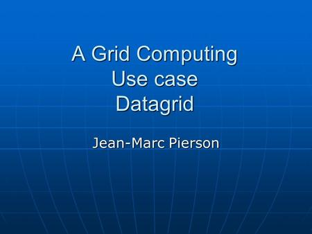 A Grid Computing Use case Datagrid Jean-Marc Pierson.