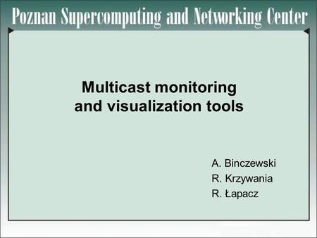 Multicast monitoring and visualization tools A. Binczewski R. Krzywania R. Łapacz.