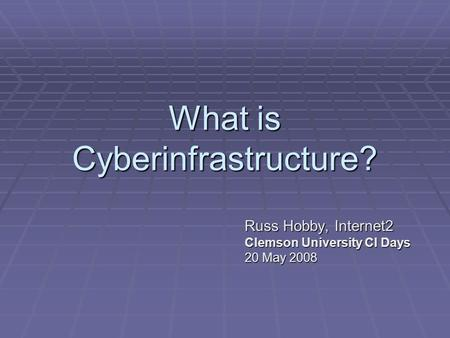 What is Cyberinfrastructure? Russ Hobby, Internet2 Clemson University CI Days 20 May 2008.