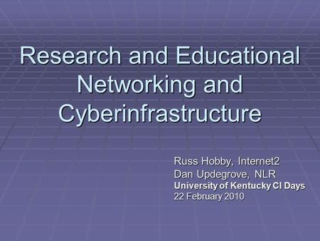 Research and Educational Networking and Cyberinfrastructure Russ Hobby, Internet2 Dan Updegrove, NLR University of Kentucky CI Days 22 February 2010.