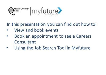 In this presentation you can find out how to: View and book events Book an appointment to see a Careers Consultant Using the Job Search Tool in Myfuture.