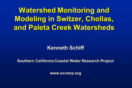 Watershed Monitoring and Modeling in Switzer, Chollas, and Paleta Creek Watersheds Kenneth Schiff Southern California Coastal Water Research Project www.sccwrp.org.