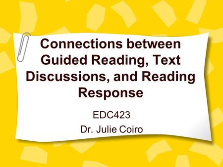 Connections between Guided Reading, Text Discussions, and Reading Response EDC423 Dr. Julie Coiro.