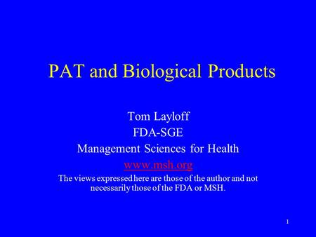 1 PAT and Biological Products Tom Layloff FDA-SGE Management Sciences for Health www.msh.org The views expressed here are those of the author and not necessarily.
