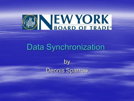 Data Synchronization by Dennis Sparrow. Infrastructure  New York Board of Trade (NYBOT) maintains 3 sites –Primary Trading Floor –Primary Data Center.