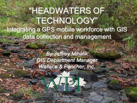 """HEADWATERS OF TECHNOLOGY"" Integrating a GPS mobile workforce with GIS data collection and management By Jeffrey Mihalik GIS Department Manager Wallace."